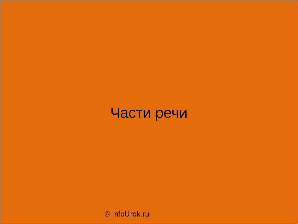 Части речи © InfoUrok.ru