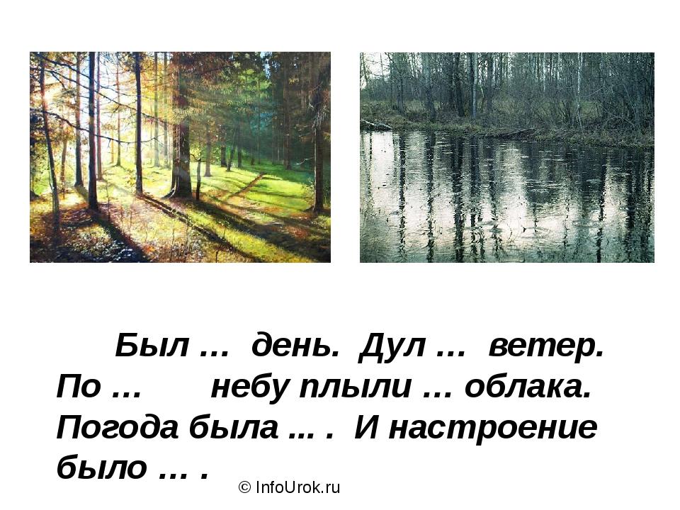 © InfoUrok.ru Был … день. Дул … ветер. По … небу плыли … облака. Погода была...