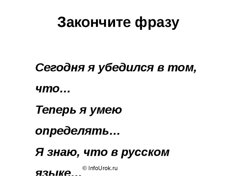 © InfoUrok.ru Закончите фразу Сегодня я убедился в том, что… Теперь я умею оп...