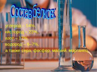 углерод – 54%, кислород – 23%, азот – 17%, водород – 6–7%, а также сера, фосф