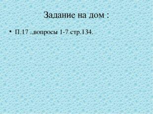 Задание на дом : П.17 .,вопросы 1-7 стр.134.