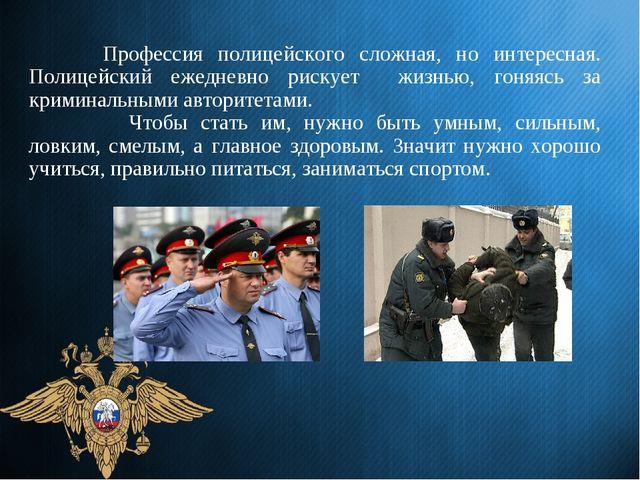 Профессия полицейского сложная, но интересная. Полицейский ежедневно рискуе...