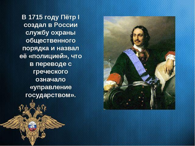 В 1715 году Пётр I создал в России службу охраны общественного порядка и назв...