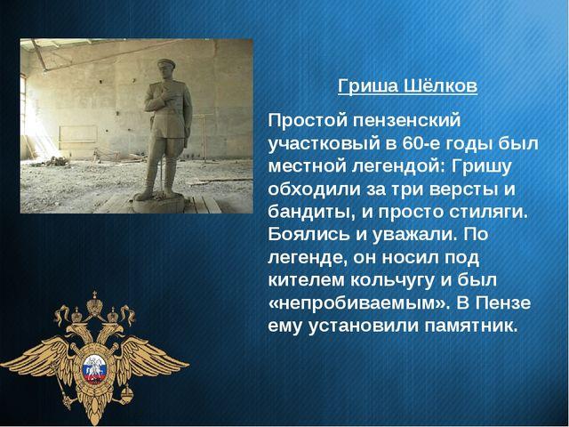 Гриша Шёлков Простой пензенский участковый в 60-е годы был местной легендой:...