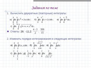 Задания по теме 1. Вычислить двукратные (повторные) интегралы: Ответы: 26; -1