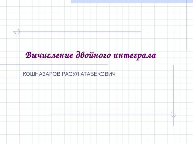 Вычисление двойного интеграла КОШНАЗАРОВ РАСУЛ АТАБЕКОВИЧ