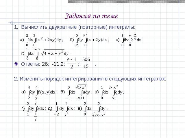 Задания по теме 1. Вычислить двукратные (повторные) интегралы: Ответы: 26; -1...