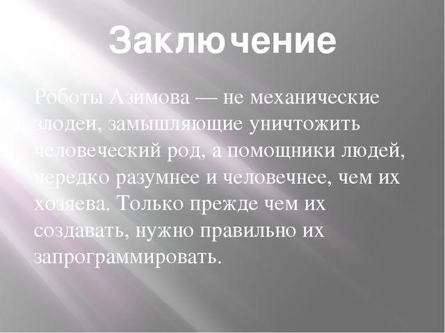 Заключение Роботы Азимова— не механические злодеи, замышляющие уничтожить че...