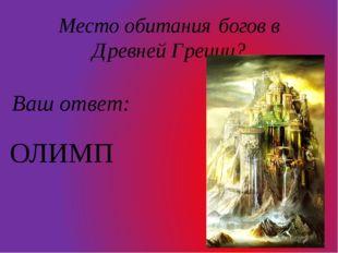 Место обитания богов в Древней Греции? Ваш ответ: ОЛИМП