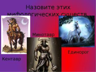 Назовите этих мифологических существ. Единорог Кентавр Минотавр