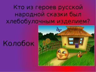 Кто из героев русской народной сказки был хлебобулочным изделием? Колобок