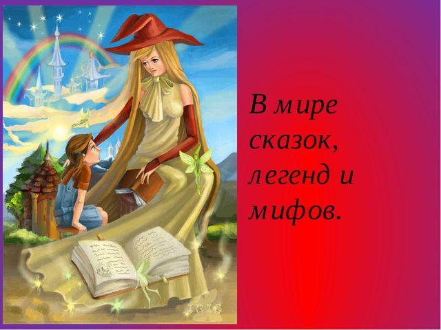 В мире сказок, легенд и мифов.