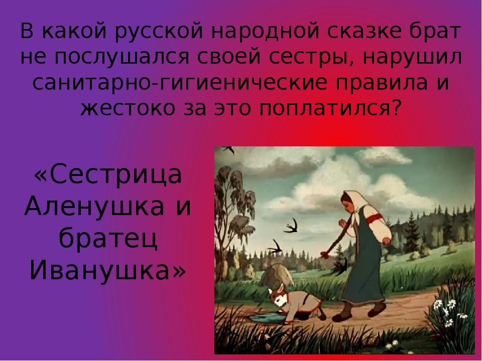 В какой русской народной сказке брат не послушался своей сестры, нарушил сани...