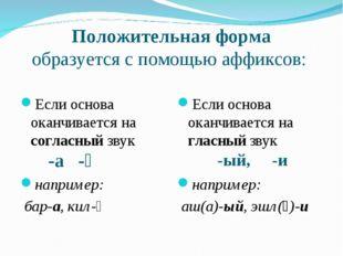 Положительная форма образуется с помощью аффиксов: -а -ә -ый, -и Если основа