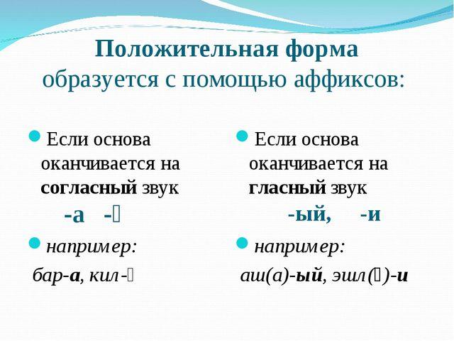 Положительная форма образуется с помощью аффиксов: -а -ә -ый, -и Если основа...