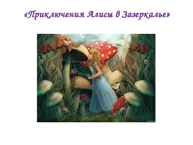 «Приключения Алисы в Зазеркалье»