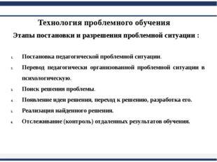 Технология проблемного обучения Этапы постановки и разрешения проблемной сит