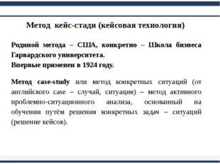 Метод кейс-стади (кейсовая технология) Родиной метода – США, конкретно – Шко