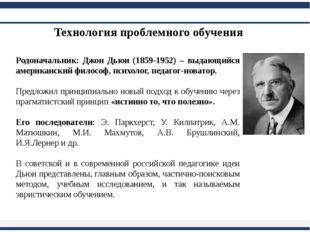 Технология проблемного обучения Родоначальник: Джон Дьюи (1859-1952) – выдаю