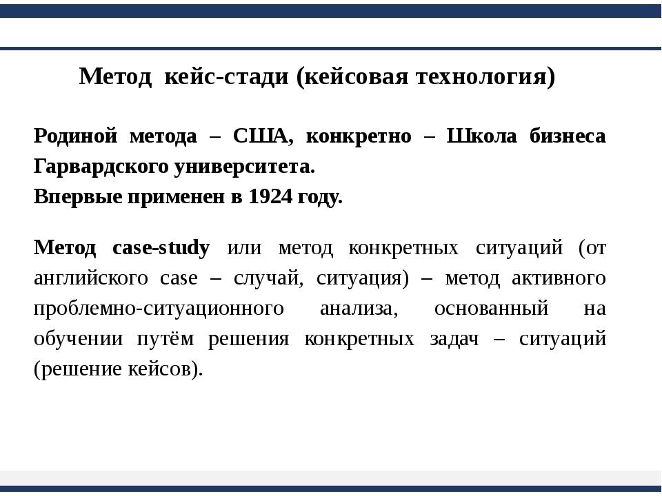 Метод кейс-стади (кейсовая технология) Родиной метода – США, конкретно – Шко...