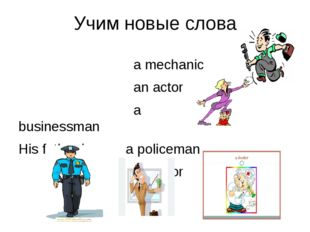 Учим новые слова a mechanic an actor a businessman His father is a policeman