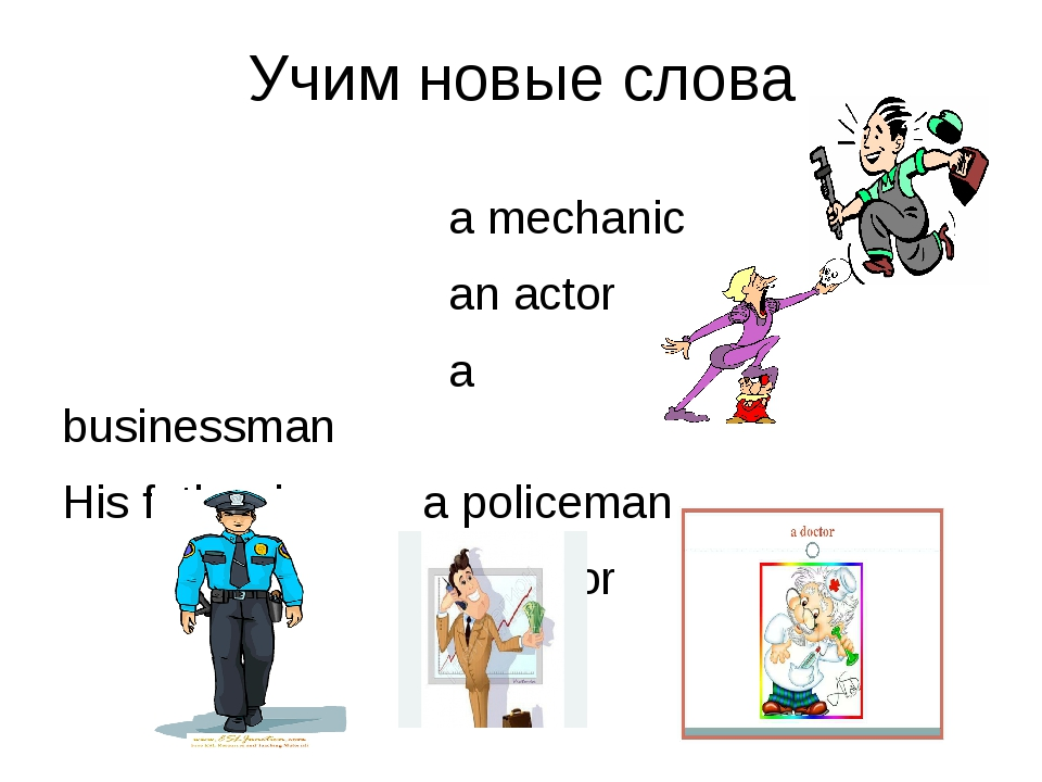 Учим новые слова a mechanic an actor a businessman His father is a policeman...