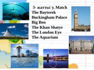 3- жаттығу. Match The Bayterek Buckingham Palace Big Ben The Khan Shatyr The