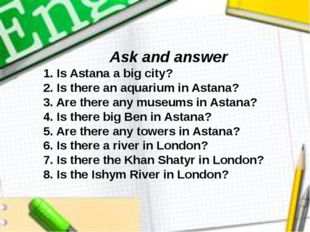 Ask and answer 1. Is Astana a big city? 2. Is there an aquarium in Astana? 3