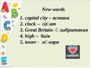 New words 1. сapital city – астана 2. сlock – сағат 3. Great Britain -Ұлыбри