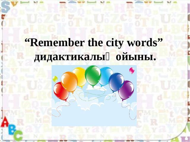 """""""Remember the city words"""" дидактикалық ойыны."""