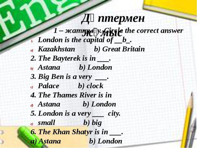 Дәптермен жұмыс 1 – жаттығу. Circle the correct answer London is the capital...