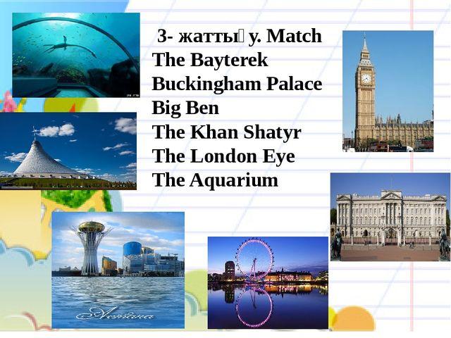 3- жаттығу. Match The Bayterek Buckingham Palace Big Ben The Khan Shatyr The...