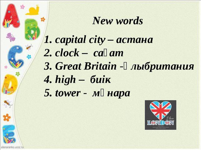 New words 1. сapital city – астана 2. сlock – сағат 3. Great Britain -Ұлыбри...