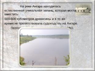 На реке Ангаре находилась естественная уникальная запань, которая могла вм