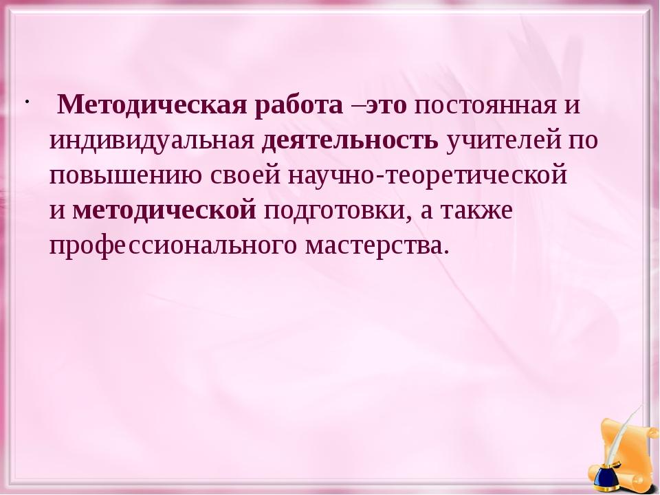 Методическаяработа–этопостоянная и индивидуальнаядеятельностьучителей п...
