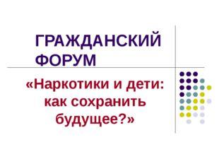 ГРАЖДАНСКИЙ ФОРУМ «Наркотики и дети: как сохранить будущее?»