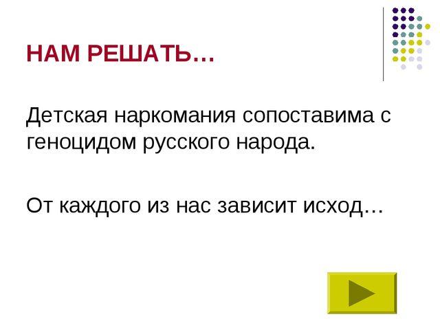 НАМ РЕШАТЬ… Детская наркомания сопоставима с геноцидом русского народа. От ка...