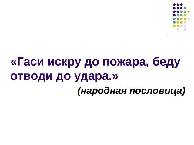 «Гаси искру до пожара, беду отводи до удара.» (народная пословица)