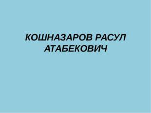 КОШНАЗАРОВ РАСУЛ АТАБЕКОВИЧ