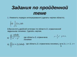Задания по пройденной теме 1. Изменить порядок интегрирования (сделать чертеж