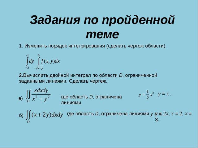 Задания по пройденной теме 1. Изменить порядок интегрирования (сделать чертеж...