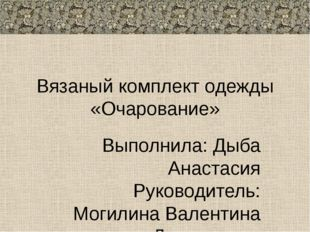 Вязаный комплект одежды «Очарование» Выполнила: Дыба Анастасия Руководитель: