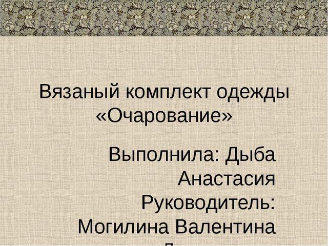 Вязаный комплект одежды «Очарование» Выполнила: Дыба Анастасия Руководитель:...