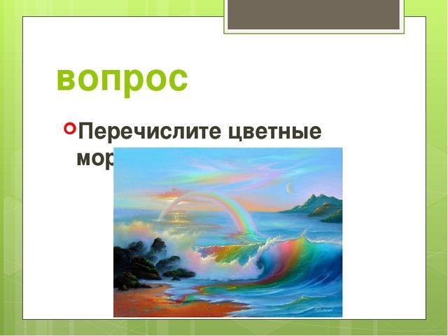 вопрос Перечислите цветные моря.