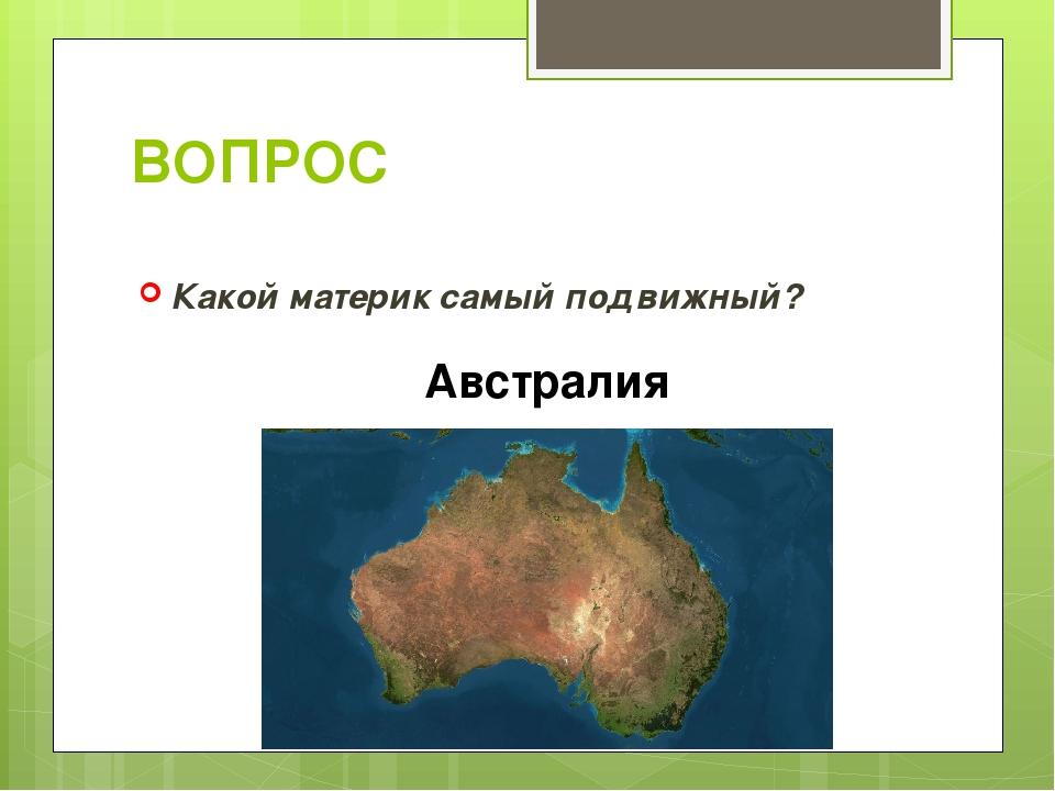 ВОПРОС Какой материк самый подвижный? Австралия