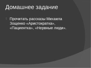 Домашнее задание Прочитать рассказы Михаила Зощенко «Аристократка», «Пациентк