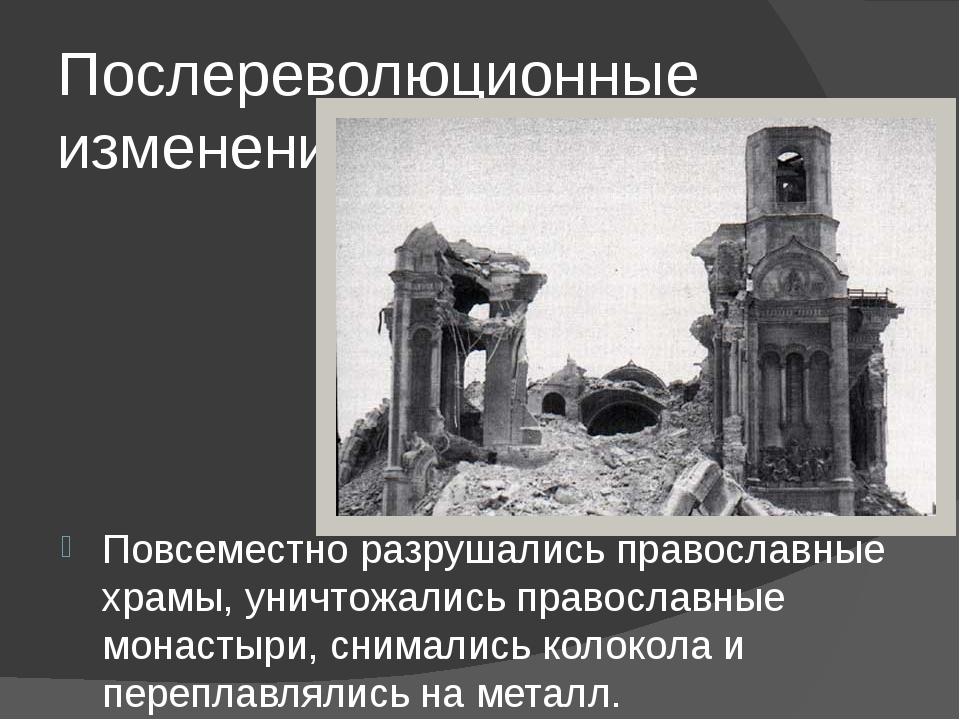 Послереволюционные изменения Повсеместно разрушались православные храмы, унич...