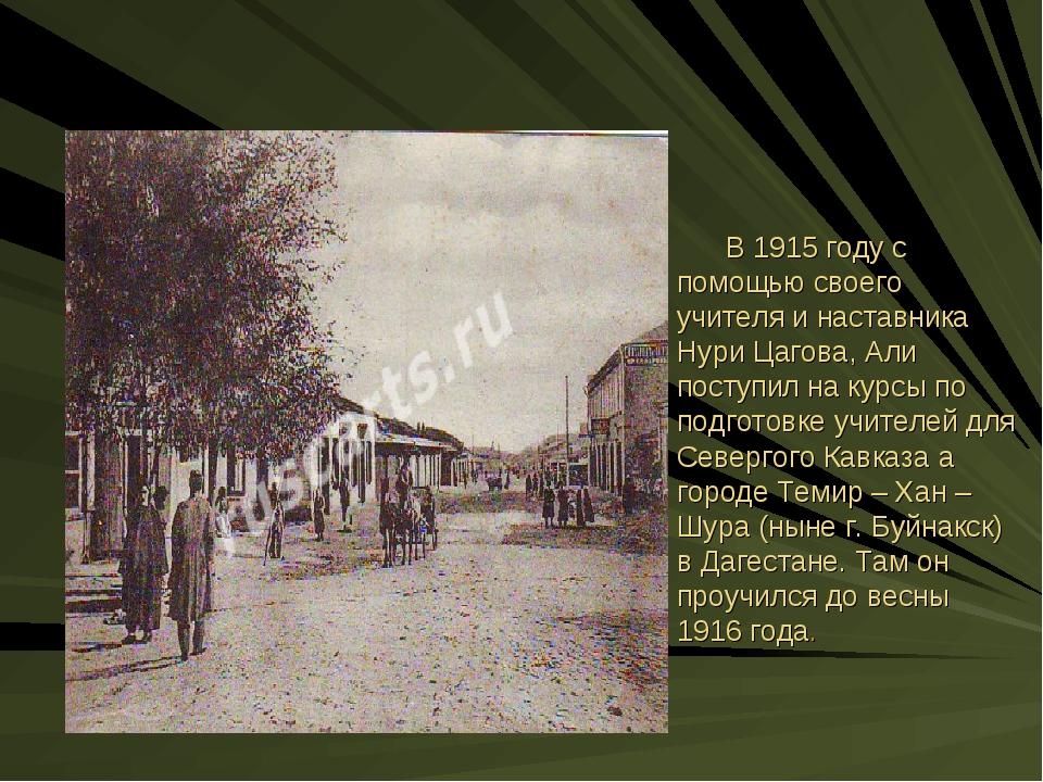 В 1915 году с помощью своего учителя и наставника Нури Цагова, Али поступил...