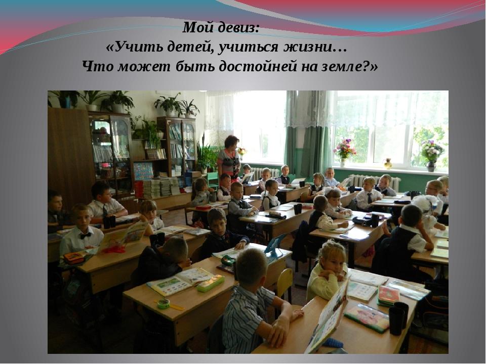 Мой девиз: «Учить детей, учиться жизни… Что может быть достойней на земле?»