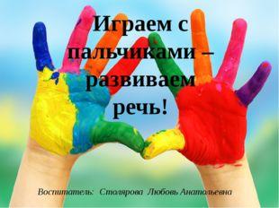Играем с пальчиками – развиваем речь! Воспитатель: Столярова Любовь Анатолье
